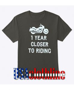 1 year closer to riding t-shirt